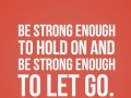 Be strong enough to hold on and be strong enough to let go.
