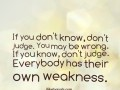 If you don't know, don't judge. You may be wrong. If you know, don't judge. Everybody has their own weakness.