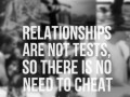 Relationships are not a test, so there is no need to cheat.