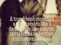 A true friend cares like a mom, scolds like a dad, teases like a sister, irritates like a brother and loves more than a lover.