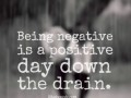 Being negative is a positive day down the drain.