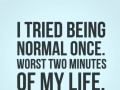 I tried being normal once. Worst two minutes of my life.