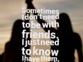 Sometimes I don't need to be with friends. I just need to know I have them, that's enough.