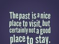 The past is a nice place to visit, but certainly not a good place to stay.