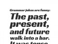 Grammar jokes are funny: The past, present, and future walk into a bar. It was tense.