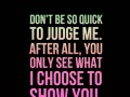 Don't be so quick to judge me. After all, you only see what I choose to show you.