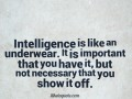 Intelligence is like an underwear. It is important that you have it, but not necessary that you show it off.
