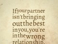 If your partner isn't bringing out the best in you, you're in the wrong relationship.