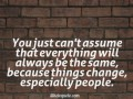 You just can't assume that everything will always be the same, because things change, especially people.