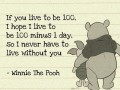 If you live to be 100, I hope to live to be 100 minus 1 day, so I never have to live without you