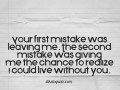 Your first mistake was leaving me. The second mistake was giving me the chance to realize I could live without you.