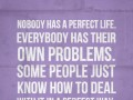 Nobody has a perfect life. Everybody has their own problems. Some people just know how to deal with it in a perfect way.
