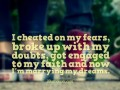 I cheated on my fears, broke up with my doubts, got engaged to my faith and now I'm marrying my dreams.