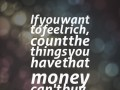 If you want to feel rich, count the things you have that money can't buy.