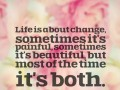 Life is about change, sometimes it's painful, sometimes it's beautiful, but most of the time it's both.