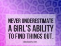 Never underestimate a girl's ability to find things out.