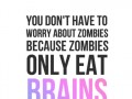 You don't have to worry about zombies because zombies only eat brains.