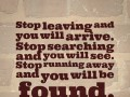 Stop leaving and you will arrive. Stop searching and you will see. Stop running away and you will be found.