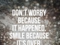 Don't worry because it happened. Smile because it's over.