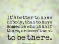 It's better to have nobody, than to have someone who is half there, or doesn't want to be there.
