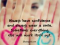 Always have confidence and always wear a smile. Sometimes everything else will work itself out.