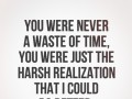 You were never a waste of time, you were just the harsh realization that I could do better.