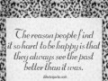 The reason people find it so hard to be happy is that they always see the past better than it was.