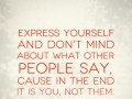 Express yourself and don't mind about what other people say, cause in the end it is you, not them.