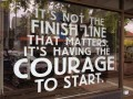 It's not the finish line that matters, it's having the courage to start.