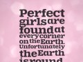 Perfect girls are found at every corner on the Earth. Unfortunately the Earth is round.