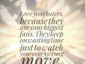 Love your haters, because they are your biggest fans. They keep on wasting time just to watch your every wrong move.