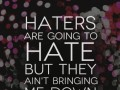 Haters are going to hate but they ain't bringing me down.