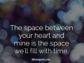 The space between your heart and mine is the space we'll fill with time.