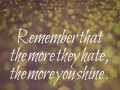 Remember that the more they hate, the more you shine.