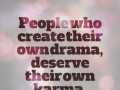 People who create their own drama, deserve their own karma.