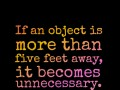 If an object is more than five feet away, it becomes unnecessary.
