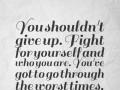 You shouldn't give up. Fight for yourself and who you are. You've got to go through the worst times.