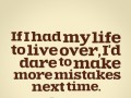 If I had my life to live over, I'd dare to make more mistakes next time.