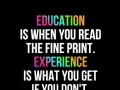 Education is when you read the fine print. Experience is what you get if you don't.