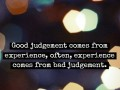 Good judgement comes from experience, often, experience comes from bad judgement.