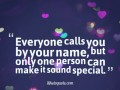 Everyone calls you by your name, but only one person can make it sound special.