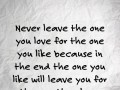 Never leave the one you love for the one you like because in the end the one you like will leave you for the one they love.
