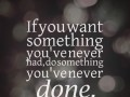If you want something you've never had, do something you've never done.