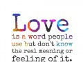 Love is a word people use but don't know the real meaning or feeling of it.