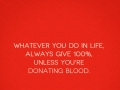 Whatever you do in life, always give 100%, unless you're donating blood.