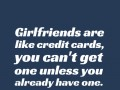 Girlfriends are like credit cards, you can't get one unless you already have one.