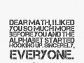 Dear Math, I liked you so much more before you and the alphabet started hooking up. Sincerely, everyone.
