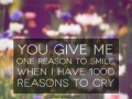 You give me one reason to smile, when I have 1000 reasons to cry.