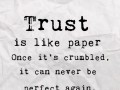 Trust is like paper. Once it's crumbled, it can never be perfect again.