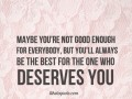 Maybe you're not good enough for everybody, but you'll always be the best for the one who deserves you.
